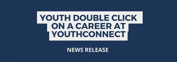 NEWS RELEASE: Youth Double Click on a Career at YouthConnect