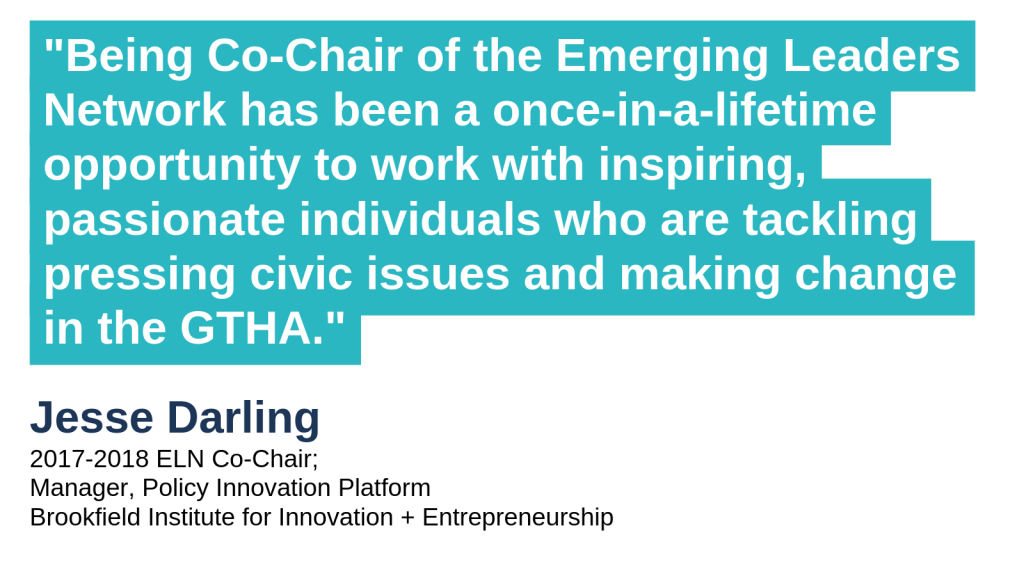 """Being Co-Chair of the Emerging Leaders Network has been a once-in-a-lifetime opportunity to work with inspiring, passionate individuals who are tackling pressing civic issues and making change in the GTHA."" - Jesse Darling, 2017-2018 ELN Co-Chair; Manager, Policy Innovation Platform, Brookfield Institute for Innovation + Entrepreneurship"