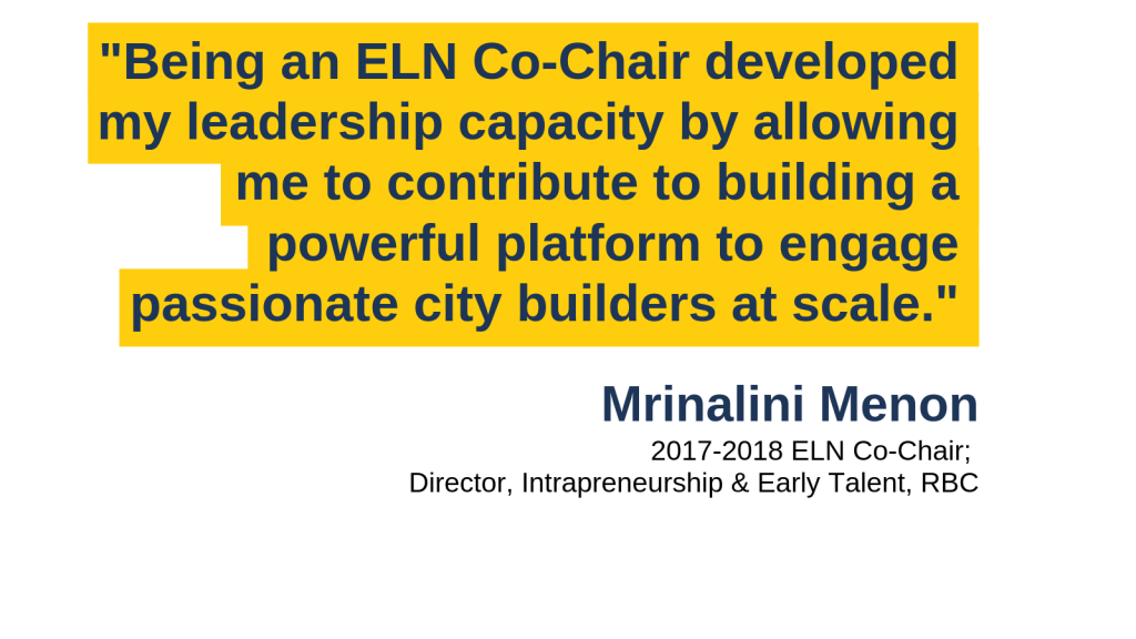 """Being an ELN Co-Chair developed my leadership capacity by allowing me to contribute to building a powerful platform to engage passionate city builders at scale."" - Mrinalini Menon, 2017-2018 ELN Co-Chair; Director, Intrapreneurship & Early Talent, RBC"
