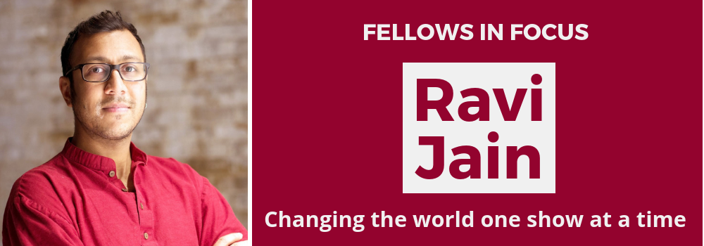 Fellows in Focus: Ravi Jain. Changing the world one show at a time.