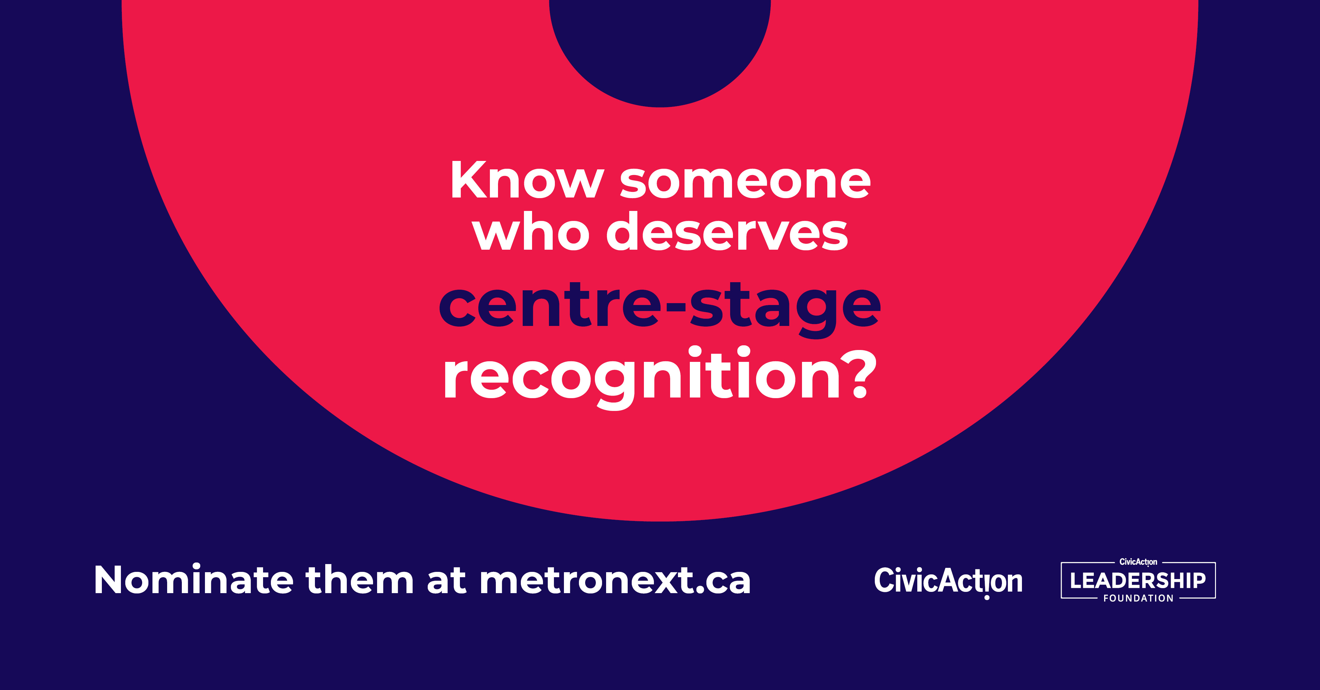 "Dark purple background with half a circle in pink and text that reads, ""Know someone who deserves centre-stage recognition? Nominate them at metronext.ca."" With the CivicAction logo in the bottom right."
